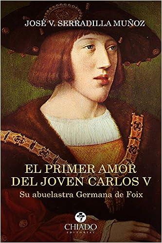 El primer amor del joven Carlos V: Amazon.es: Muñoz Serradilla, José V., Muñoz Serradilla, José V.: Libros
