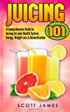 Juicing 101: a Comprehensive Guide to Juicing for Your Health, Immune System, Energy, Weight Loss and Detoxification, Scott James, 1497568374