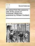 An Extract from the Sessions-Rolls of the County of Somerset Made and Published by William Goddard, See Notes Multiple Contributors, 1170186920