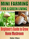 mini farming mini farming for a green living the ultimate guide to grow your home mushroom mini farming for beginners mini farming homesteading urban canning and preserving urban farming