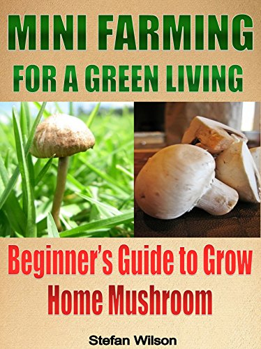 Mini Farming: Mini Farming For A Green Living: The Ultimate Guide To Grow Your Home Mushroom (Mini farming for beginners, Mini farming, Homesteading, Urban ... Canning and preserving, Urban farming) by [Wilson, Stefan]