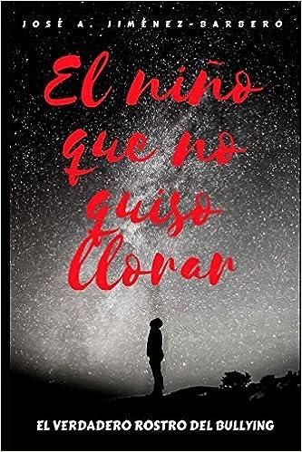 El niño que no quiso llorar: El verdadero rostro del bullying: Amazon.es: José Antonio Jiménez-Barbero: Libros