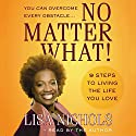 No Matter What!: 9 Steps to Living the Life You Love Audiobook by Lisa Nichols Narrated by Lisa Nichols
