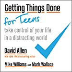 Getting Things Done for Teens: Take Control of Your Life in a Distracting World | David Allen,Mark Wallace,Mike Williams