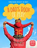 A Dad's Book Of Play: 75 Activities To Do With Your Toddler