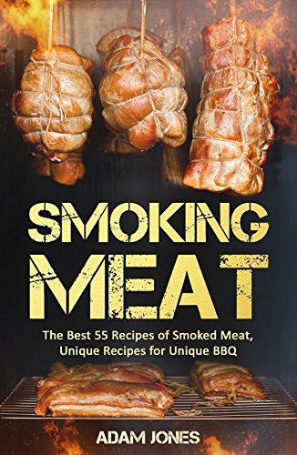 Smoking Meat: The Best 55 Recipes of Smoked Meat, Unique Recipes for Unique BBQ: Bundle: Smoking Fish vs Meat:The Best Recipes Of Smoked Food Book1/Smoking Meat: The Best Recipes Of Smoked Meat Book2 by Adam Jones