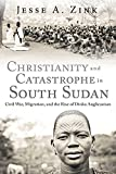 "Jesse A. Zink, ""Christianity and Catastrophe in South Sudan: Civil War, Migration, and the Rise of Dinka Anglicanism"" (Baylor UP, 2018)"