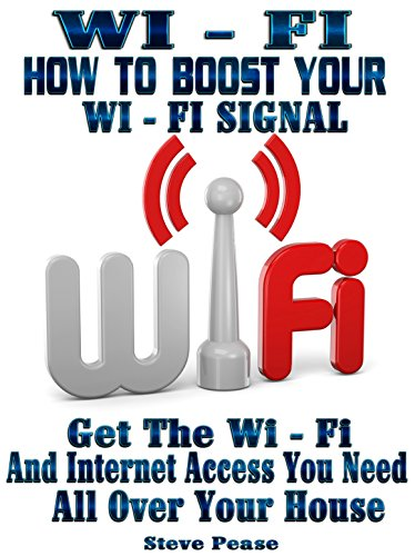 WI - FI: HOW TO BOOST YOUR WI - FI SIGNAL: Get the wi - fi and internet access you need all over your house by [Pease, Steve]