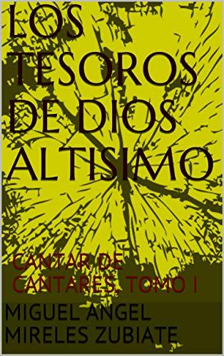 LOS TESOROS DE DIOS ALTISIMO CANTAR DE CANTARES, TOMO I (YO SOY QUIEN SOY, EL QUE ES Y EL QUE HABIA DE VENIR n