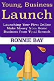 Young Business Launch: Launching Your First Online Make Money from Home Business from Total Scratch