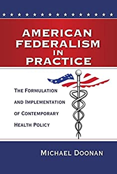 American Federalism in Practice: The Formulation and Implementation of Contemporary Health Policy by [Doonan, Michael]