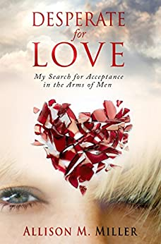 Desperate For Love: My Search for Acceptance in the Arms of Men by [Miller, Allison M.]