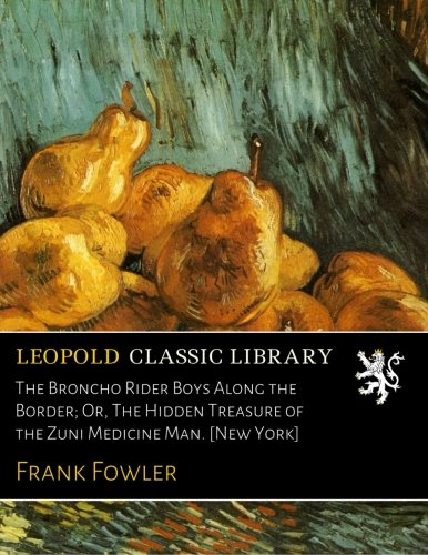 The Broncho Rider Boys Along the Border; Or, The Hidden Treasure of the Zuni Medicine Man. [New York] pdf