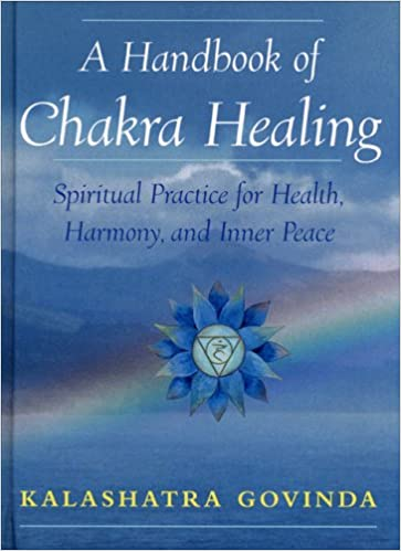 A Handbook Of Chakra Healing Spiritual Practice For Health Harmony And Inner Peace Kalashatra Govinda 9781568524726 Amazon Com Books