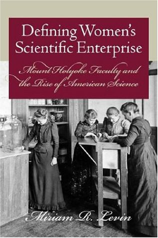 Defining Women's Scientific Enterprise: Mount Holyoke Faculty and the Rise of American Science pdf
