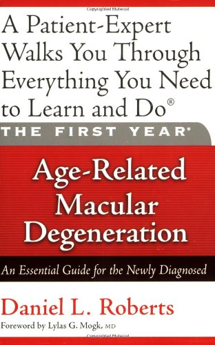 The First Year: Age-Related Macular Degeneration: An Essential Guide for the Newly Diagnosed