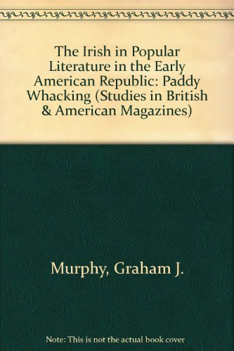 The Irish in Popular Literature in the Early American Republic: Paddy Whacking (Studies in British and American Magazines, ()