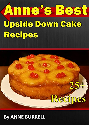 ANNE'S BEST UPSIDE DOWN CAKE RECIPES: Upside-Down Cake Recipes-Bisquick Upside-Down Cake-Chocolate Upside-Down Cake-Upside-Down Plum Cake-Chocolate Upside-Down Cake-Upside-Down Pineapple Apricot cake (Best Plum Upside Down Cake Recipe)