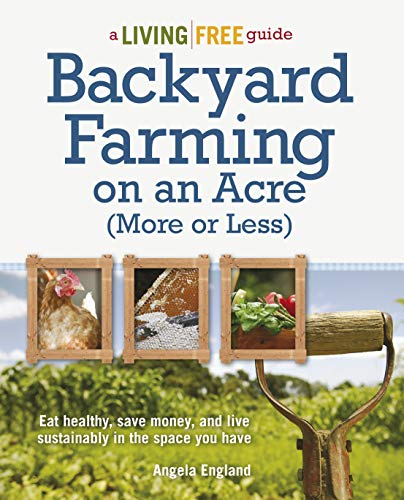 Backyard Farming on an Acre (More or Less): Eat Healthy, Save Money, and Live Sustainably in the Space You Have (A Living Free Guide) by [England, Angela]