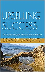 UPSELLING SUCCESS: The Quickest Ways To Influence, Persuade & Sell
