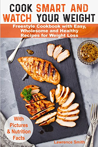 Cook Smart and Watch Your Weight: Weight Watchers Freestyle Cookbook with Easy, Wholesome and Healthy Recipes for Weight Loss. (weight watchers food, weight ... weight watchers guide, food points book)