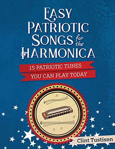 Easy Patriotic Songs for the Harmonica: 15 Patriotic Tunes You Can Play Today (Easy -
