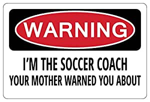 I'M THE SOCCER COACH YOUR MOTHER WARNED YOU Warning Funny Sign gift