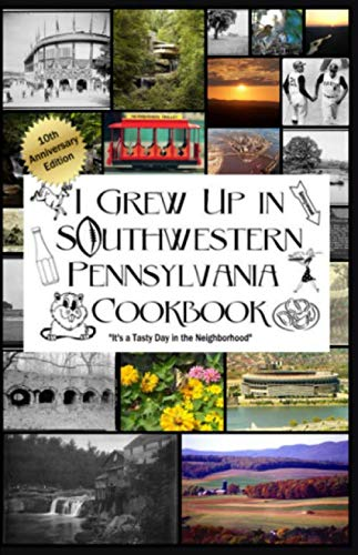 I Grew Up in Southwestern Pennsylvania Cookbook 10th Anniversary Edition: It's a Tasty Day in the Neighborhood by Douglas L Robinson