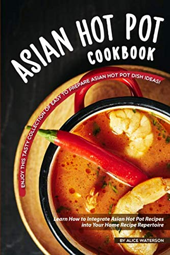 Asian Hot Pot Cookbook: Enjoy This Tasty Collection of Easy to Prepare Asian Hot Pot Dish Ideas! by Alice Waterson