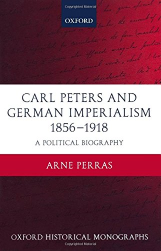 Carl Peters and German Imperialism 1856-1918: A Political Biography (Oxford Historical Monographs) by Arne Perras