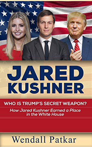 Jared Kushner: Who is Trump's Secret Weapon? How Jared Kushner Earned a Place in the White House