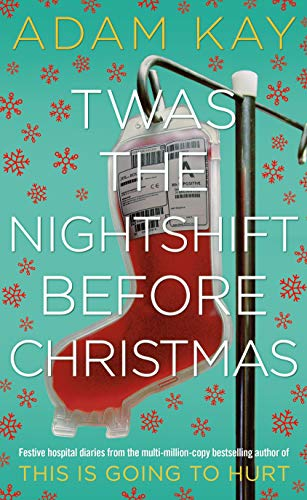 Twas The Nightshift Before Christmas Festive hospital diaries from the author of multi-million-copy hit This is Going to Hurt