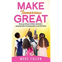 Make Tomorrow Great: Grow up with your children and build a new generation of loving people to save the future