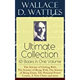 Wallace D. Wattles Ultimate Collection – 10 Books in One Volume: The Science of Getting Rich, The Science of Being Well, The Science of Being Great, The ... and Fasting, Jesus: The Man and His Work