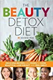 Beauty Detox Diet: Delicious Recipes and Foods to Look Beautiful, Lose Weight, and Feel Great