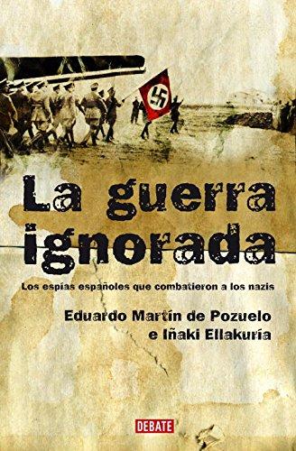 Descargar Libro La Guerra Ignorada: Los Espías Españoles Que Combatieron A Los Nazis Martin De Pozuelo