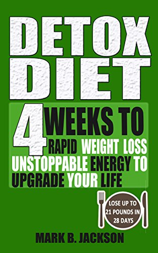 Detox Diet: 4 Weeks To Rapid Weight Loss, Unstoppable Energy To Upgrade Your Life Up, Lose Up To 21 Pounds In 28 Days( Including The Very Best Detox Recipes) by Mark B. Jackson, Megan Maria