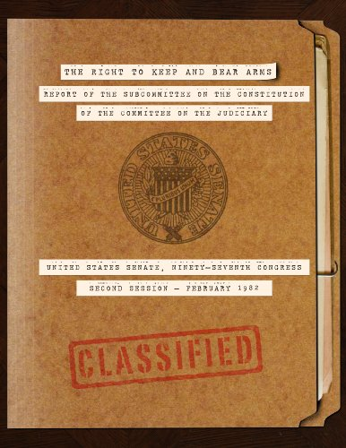 The Right to Keep and Bear Arms - Report of the Subcommittee on the Constitution of the Committee on the Judiciary - United States Senate - Ninety-Seventh Congress - Second Session - February 1982