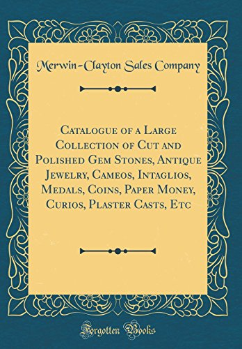 Catalogue of a Large Collection of Cut and Polished Gem Stones, Antique Jewelry, Cameos, Intaglios, Medals, Coins, Paper Money, Curios, Plaster Casts, Etc (Classic Reprint)