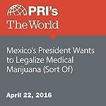 Mexico's President Wants to Legalize Medical Marijuana (Sort Of) | Rachel Gotbaum