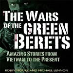 The Wars of the Green Berets: Amazing Stories from Vietnam to the Present Day | Michael Lennon,Robin Moore