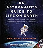 By Chris Hadfield - An Astronaut's Guide to Life on Earth: What Going to Space Taught Me about Ingenuity, Determination, and Being Prepared for Anything (Com/Cdr Un)