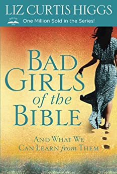 Bad Girls of the Bible: And What We Can Learn From Them by [Higgs, Liz Curtis]