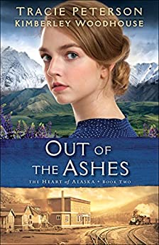 Out of the Ashes (The Heart of Alaska Book #2) by [Peterson, Tracie, Woodhouse, Kimberley]