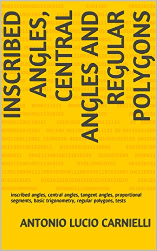 INSCRIBED ANGLES, CENTRAL ANGLES AND REGULAR POLYGONS: inscribed angles, central angles, tangent angles, proportional segments, basic trigonometry, regular polygons, tests (English Edition)