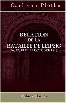 Relation de la bataille de Leipzig (16, 17, 18 et 19 octobre 1813): Traduite de l'allemand par m. Philippe Himly