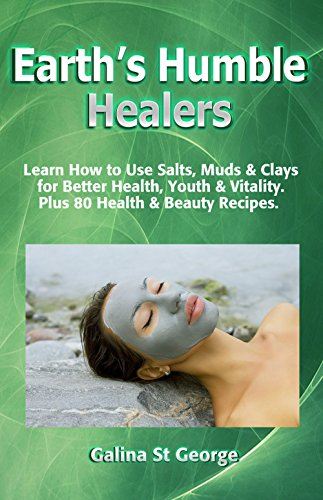 Earth's Humble Healers: Learn How to Use Salts, Muds & Clays for Better Health, Youth & Vitality. Plus 80 Health & Beauty Recipes. (Mineral Healing Book 1)