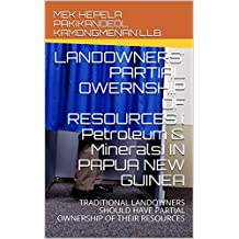 LANDOWNERS' PARTIAL OWERNSHIP OF RESOURCES ( Petroleum & Minerals) IN PAPUA NEW GUINEA: TRADITIONAL LANDOWNERS SHOULD HAVE PARTIAL OWNERSHIP OF THEIR RESOURCES ... (PETROLEUM AND MINERALS OWNERSHIP Book 1)