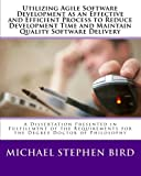 Utilizing Agile Software Development as an Effective and Efficient Process to Reduce Development Time and Maintain Quality Software Delivery, Michael Bird, 1453868879
