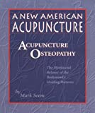 A New American Acupuncture : Acupuncture Osteopathy: The Myofascial Release of the Bodymind's Holding Patterns, Seem, Mark, 0936185449